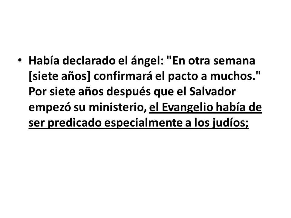 Había declarado el ángel: En otra semana [siete años] confirmará el pacto a muchos. Por siete años después que el Salvador empezó su ministerio, el Evangelio había de ser predicado especialmente a los judíos;